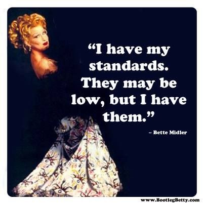 I have my standards. They may be low, but i have them. -Bette Midler - quote - funny