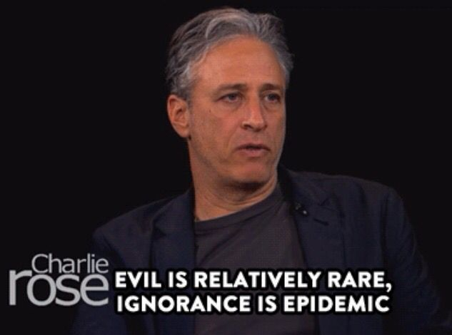 """Evil is relatively rare, ignorance is epidemic."" - Jon Stewart"