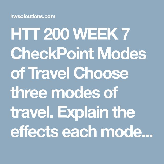 HTT 200 WEEK 7 CheckPoint Modes of Travel Choose three modes of travel.Explain the effects each mode of travel has on trip duration.Prepare a paper responding to the questions posed in this exercise using no less than 200 words. Your response should be structured as a formal report using APA format.  Your discussion should include each the following factors for each mode of travel:  Finances Time (actual travel and total trip time) Destination Trip route Personal preference Current Events T...