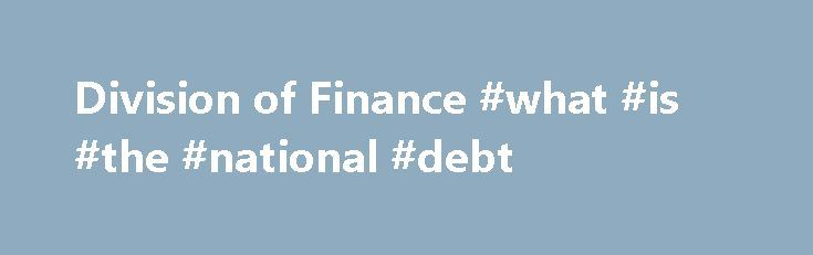 Division of Finance #what #is #the #national #debt http://debt.remmont.com/division-of-finance-what-is-the-national-debt/  #debt management program # Utah Department of Administrative Services The Division of Finance is directed by the State's Chief Fiscal Officer and serves Utah citizens and state agencies with fiscal leadership and quality financial systems, processes, and information. This includes maintaining the State's central accounting and payroll systems; ensuring compliance with…