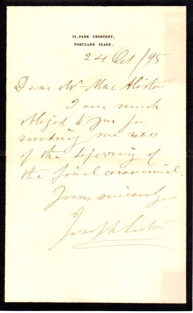 LISTER JOSEPH: (1827-1912) British Surgeon, a pioneer of antiseptic surgery. A.L.S., Joseph Lister, one page, 8vo, Portland Place, 24th October 1895, to J. Y. W. MacAlister. Lister writes, in full, 'I am much obliged to you for sending me news of the deferring of the final ceremonial'.