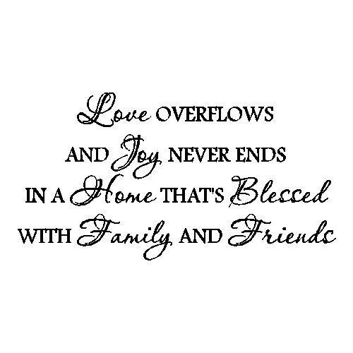 Love overflows and joy never ends in a home that's blessed with family and friends.