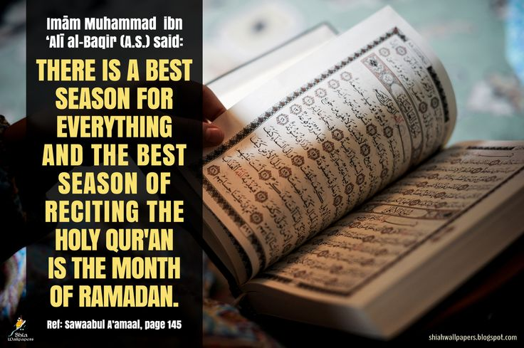 "Imām Muhammad ibn 'Alī al-Baqir (A.S.) said: ""There is a best season for everything and the best season of reciting the Holy Qur'an is the month of Ramadan."" [Reference: Sawaabul A'amaal, page 145]"