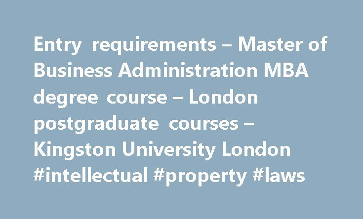 Entry requirements – Master of Business Administration MBA degree course – London postgraduate courses – Kingston University London #intellectual #property #laws http://laws.nef2.com/2017/04/28/entry-requirements-master-of-business-administration-mba-degree-course-london-postgraduate-courses-kingston-university-london-intellectual-property-laws/  #mba requirements # Master of Business Administration MBA: Entry requirements What you need to apply for this course We advise that candidates…