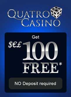 Quatro Casino ​welcome to the biggest online casino bonus on the internet ! 100$ in Scratch Cards absolutely free - why look elsewere when you know what you are looking at is the best out there. A bonus offer of 100$ in Scratch Cards won't last for long, so sign up today and claim it while you still can.