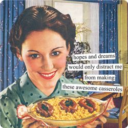 Anne Taintor captions: hopes and dreams would only distract me from making these awesome casseroles