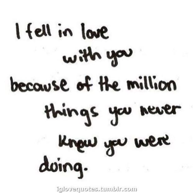 """I fell in love with you because of the million things you never knew you were doing."" —​ Anonymous"