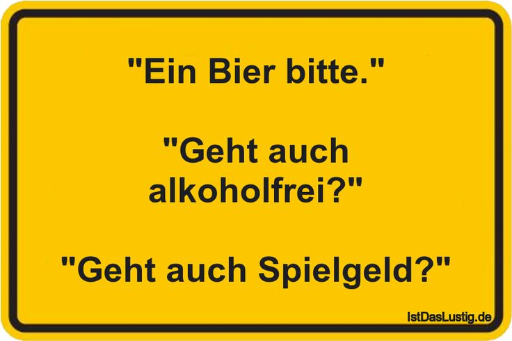 """""""Ein Bier bitte.""""  """"Geht auch alkoholfrei?""""  """"Geht auch Spielgeld?"""" ... gefunden auf https://www.istdaslustig.de/spruch/288/pi"""