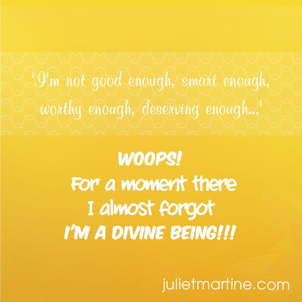 'I'm not good enough, smart enough, worthy enough, deserving enough…' WOOOPS!  For a moment there I almost forgot  I'M A DEVINE BEING!!! #ManifestationIntelligence