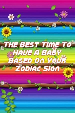 The Best Time To Have A Baby Based On Your Zodiac Sign