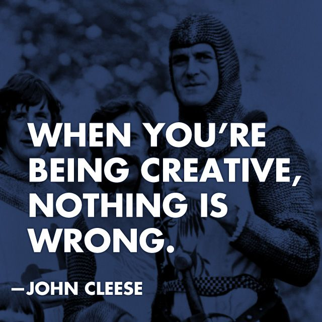 When you're being creative, nothing is wrong. - John Cleese - This man is awesome.  For those who don't know much about John Cleese, listen to his discussions on creativity.