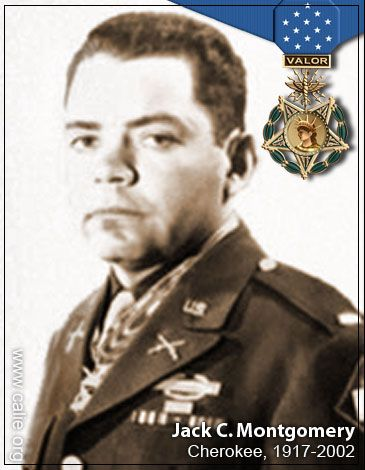 Jack C. Montgomery ~  A Cherokee from Oklahoma, and a First Lieutenant with the 45th Infantry Division Thunderbirds. On 22 February 1944, near Padiglione, Italy, Montgomery's rifle platoon was under fire by three echelons of enemy forces, when he single-handedly attacked all three positions, taking prisoners in the process. As a result of his courage, Montgomery's actions demoralized the enemy and inspired his men to defeat the Axis troops.