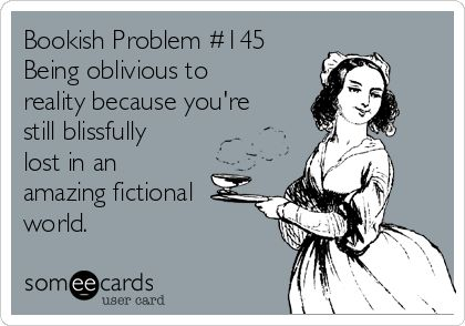 Bookish Problem #145: Being oblivious to reality because you're lost in an amazing fictional world.
