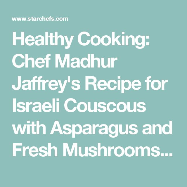 Healthy Cooking: Chef Madhur Jaffrey's Recipe for Israeli Couscous with Asparagus and Fresh Mushrooms on StarChefs