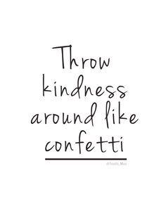 Throw kindness around like confetti #quote