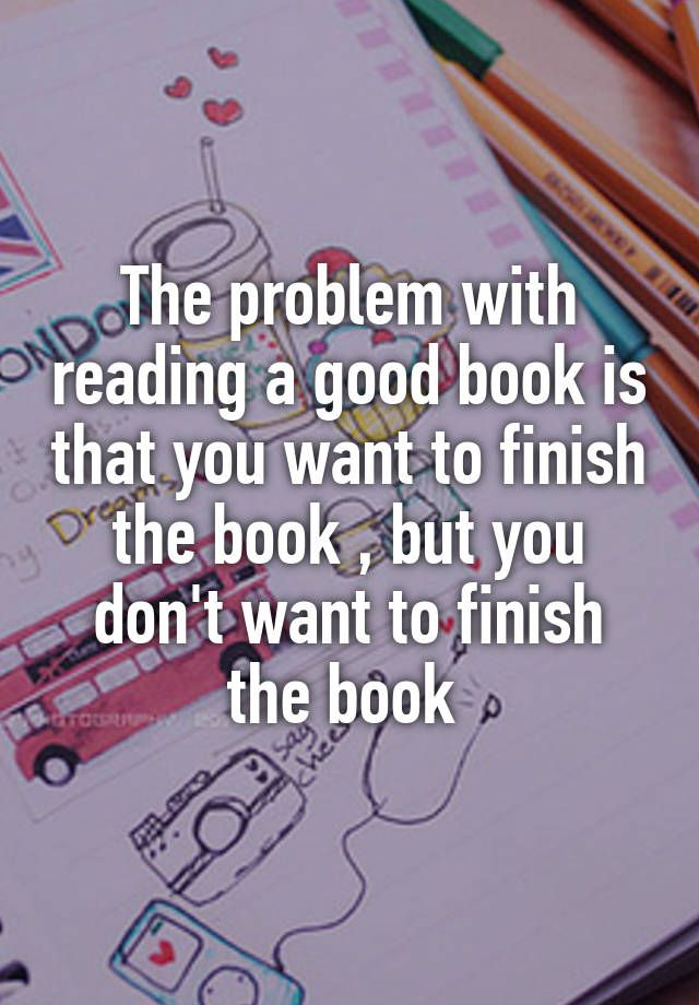 """""""The problem with reading a good book is that you want to finish the book , but you don't want to finish the book """" More"""
