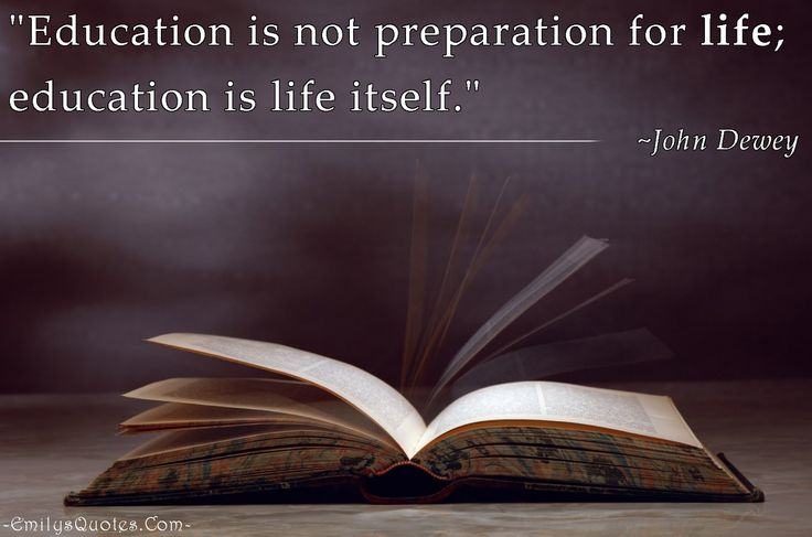 """""""Education is not preparation for life; education is life itself."""""""