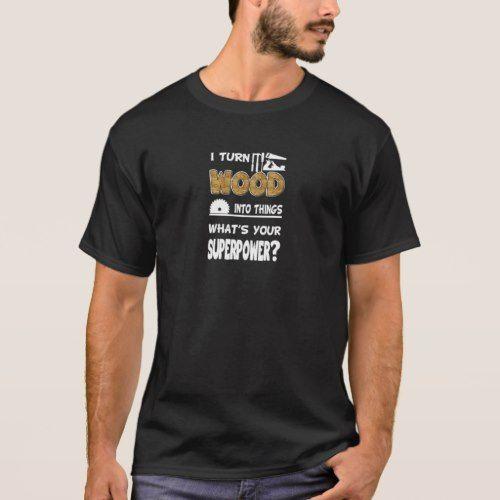 I Turn Wood Into Things T-Shirt