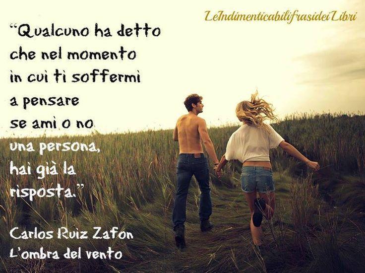 """""""Qualcuno ha detto che nel momento in cui ti soffermi a pensare se ami o no una persona, hai già la risposta.""""  Carlos Ruiz Zafon - L'ombra del vento"""