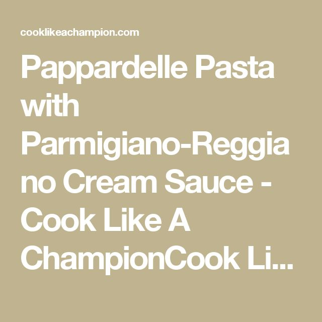 Pappardelle Pasta with Parmigiano-Reggiano Cream Sauce - Cook Like A ChampionCook Like A Champion