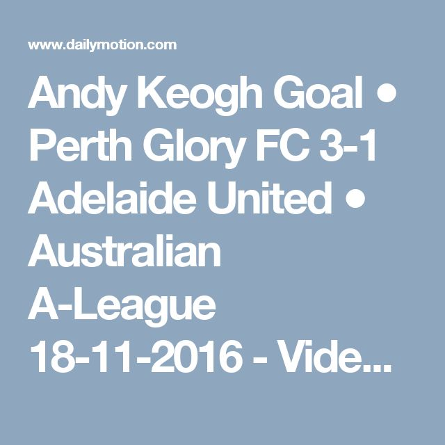 Andy Keogh Goal ● Perth Glory FC 3-1 Adelaide United ● Australian A-League 18-11-2016 - Video Dailymotion