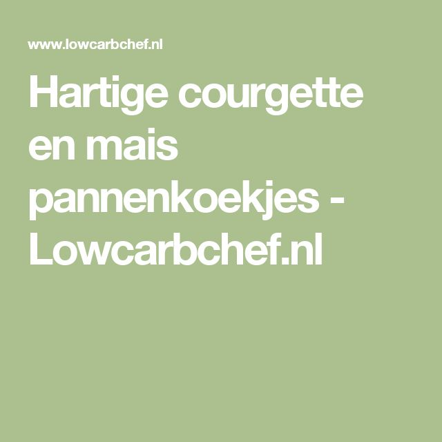 Hartige courgette en mais pannenkoekjes - Lowcarbchef.nl