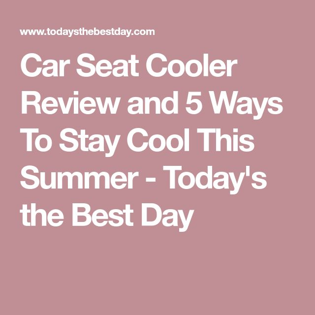 Car Seat Cooler Review and 5 Ways To Stay Cool This Summer - Today's the Best Day