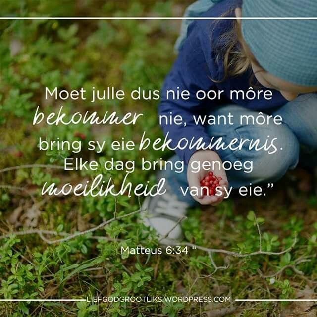 """Matteus 6:34 """"Moet julle dus nie oor môre bekommer nie, want môre bring sy eie bekommernis. Elke dag bring genoeg moeilikheid van sy eie."""" Is jy bekommerd oor iets. Die Here sê ons moet ons bekommernisse verdryf deur op Hom te vertrou. Vra dat Hy jou sal help om op Hom te vertrou vir al jou behooftes eerder as om jou te bekommer. #LiefGodGrootliks"""
