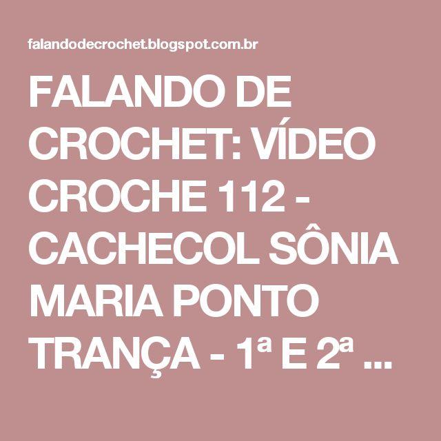 FALANDO DE CROCHET: VÍDEO CROCHE 112 - CACHECOL SÔNIA MARIA PONTO TRANÇA - 1ª E 2ª PARTES - AULA COMPLETA E GRÁFICO
