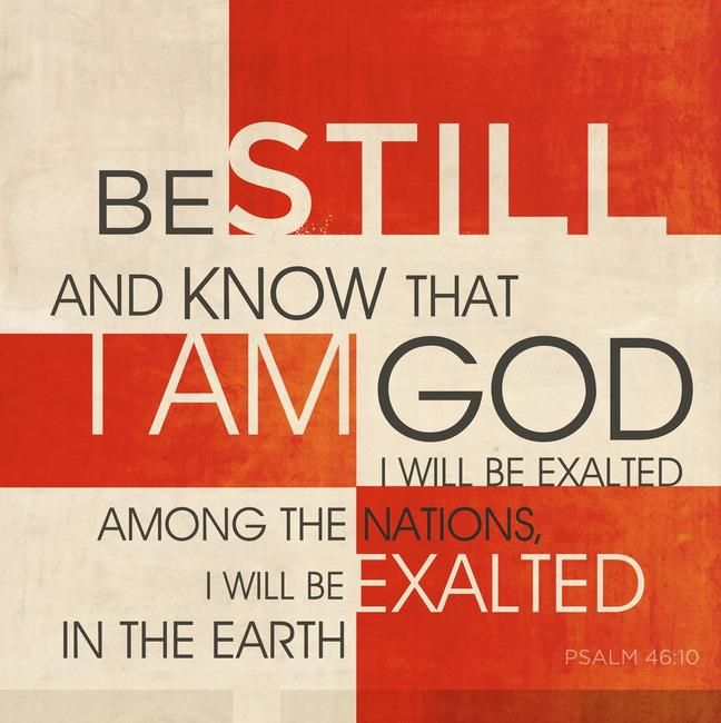 """Psalm 46:10 """"Be still, and know that I am God.     I will be exalted among the nations,     I will be exalted in the earth!"""""""