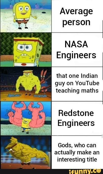 Average Person Nasa Engineers That One Indian Guy On Youtube Teaching Maths Redstone Engineers Gods Who Can Actually Make An Interesting Title Ifunny Funny Spongebob Memes Funny Memes Stupid Memes