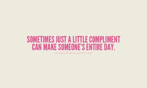 compliment quotes   Sometime just a little compliment can make someone's entire day.