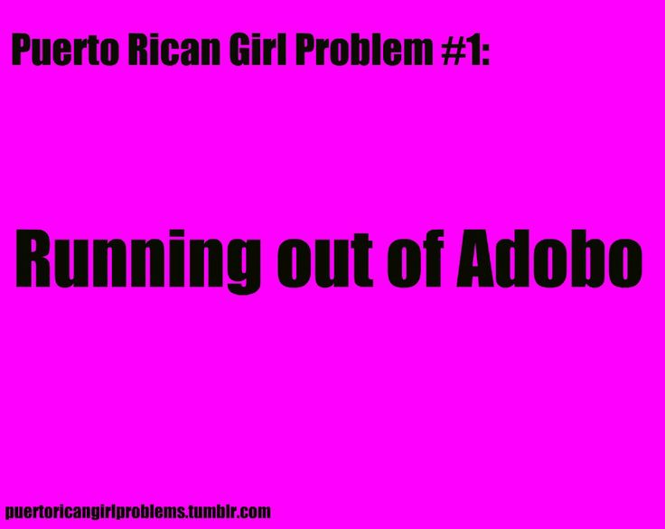 Puerto Rican Girl Problems - Running out of Adobo!! Not Puerto Rican, still applies here. And if my Goya jar of minced garlic ever runs out I will cry.