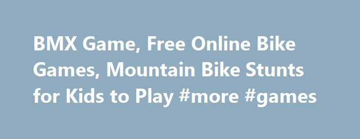 BMX Game, Free Online Bike Games, Mountain Bike Stunts for Kids to Play #more #games http://game.remmont.com/bmx-game-free-online-bike-games-mountain-bike-stunts-for-kids-to-play-more-games/  Mountain Bike Rating. 7.5 / 10 – 5981 votes Free Online BMX Bike Game Mountain Bike: Ride your BMX bike on the picturesque and challenging mountain track. Reach the finish before you run out of energy and advance to the next level. To clear every stage you need to be very careful against the…