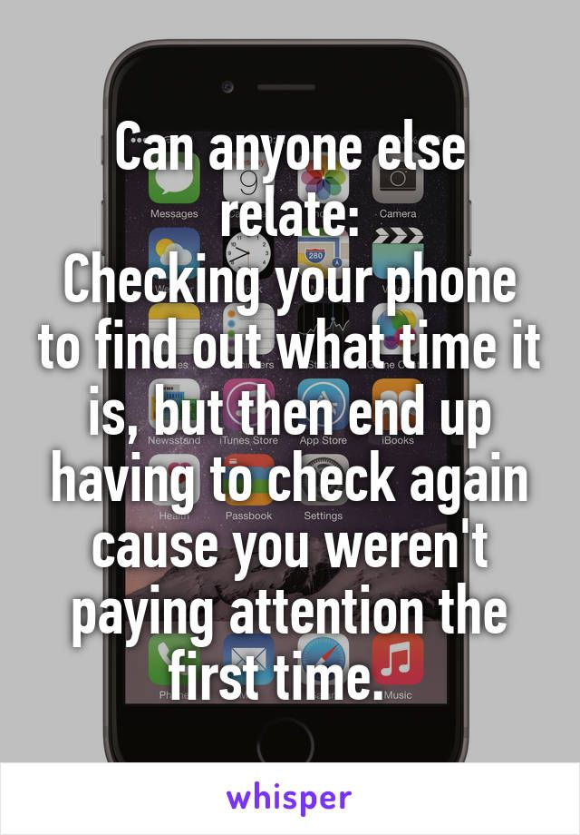 Can anyone else relate: Checking your phone to find out what time it is, but then end up having to check again cause you weren't paying attention the first time.