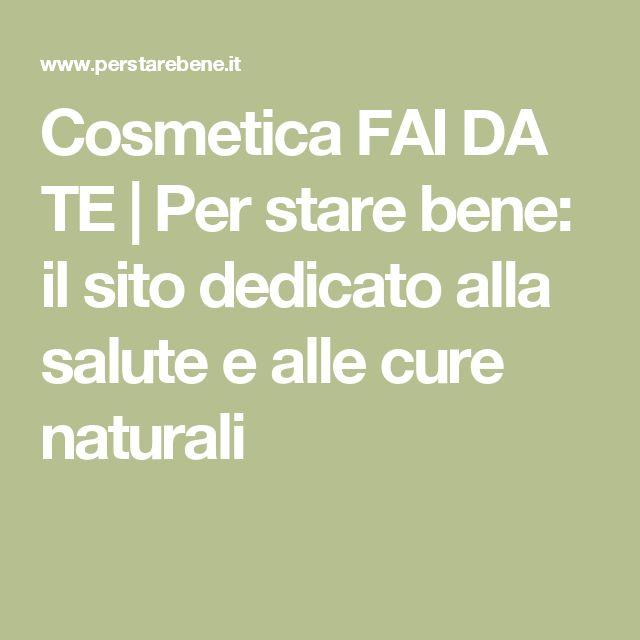 Cosmetica FAI DA TE   Per stare bene: il sito dedicato alla salute e alle cure naturali