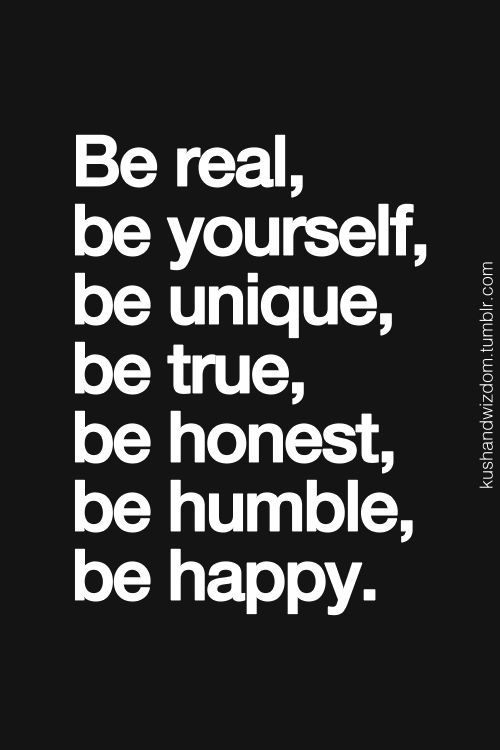 Be real - Be yourself - Be unique - Be true - Be honest - Be humble - Be happy!