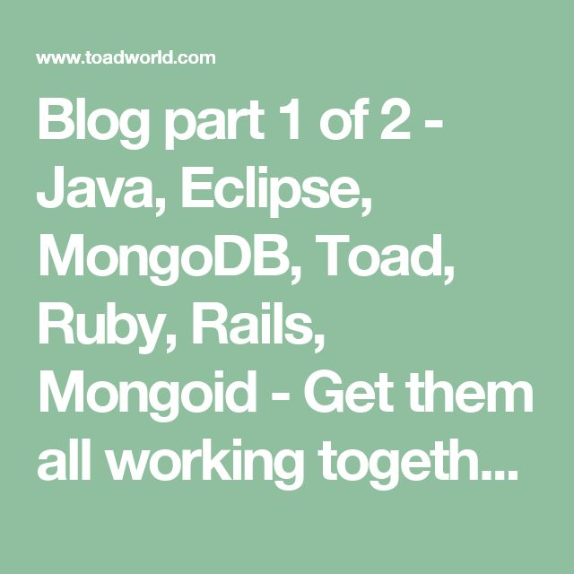 Blog part 1 of 2 - Java, Eclipse, MongoDB, Toad, Ruby, Rails, Mongoid - Get them all working together with Toad! - NoSQL Blog - NoSQL and Cloud Databases - Toad World