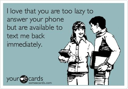 I love that you are too lazy to answer your phone but are available to text me back immediately.