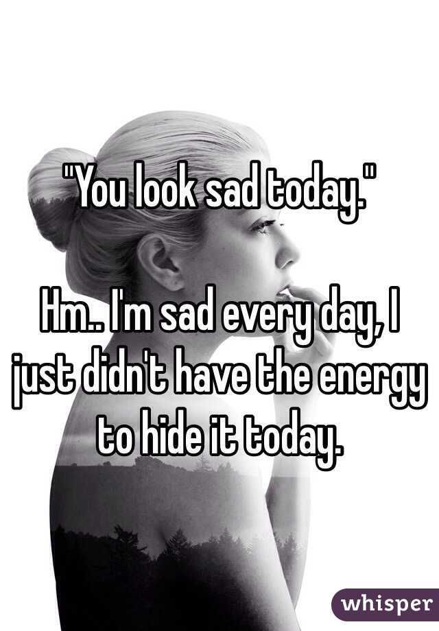 """""You look sad today.""  Hm.. I'm sad every day, I just didn't have the energy to hide it today."""