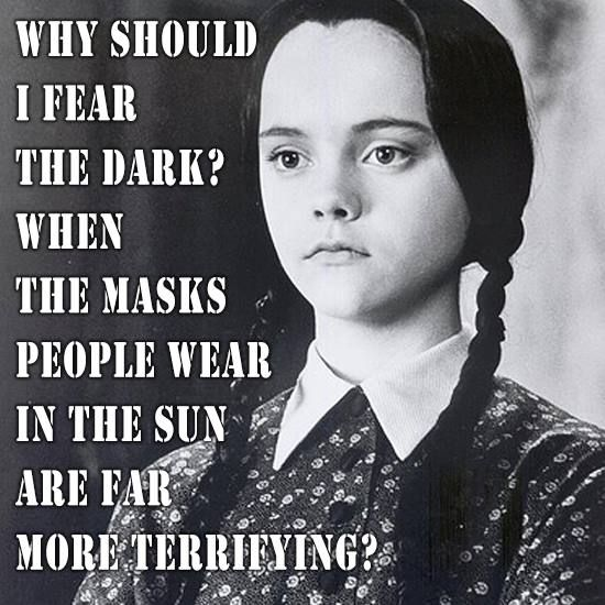 Why should I fear the dark? The masks people wear in the sun are far more terrifying.