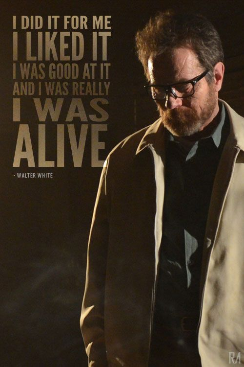 "Breaking bad quote "" I did it for me, i liked it, i was good at it and i was really I WAS ALIVE."