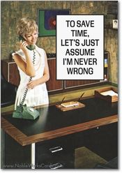"""Excellent plan. Let's get started right away. """"To save time, let's just assume I'm never wrong.""""  #funny #retro #quote"""
