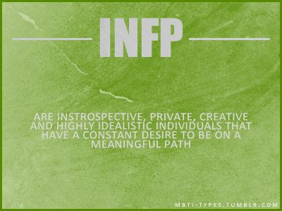 INFP ~ Introspective, private, creative, highly-idealistic individuals who have a constant desire to be on a meaningful path.