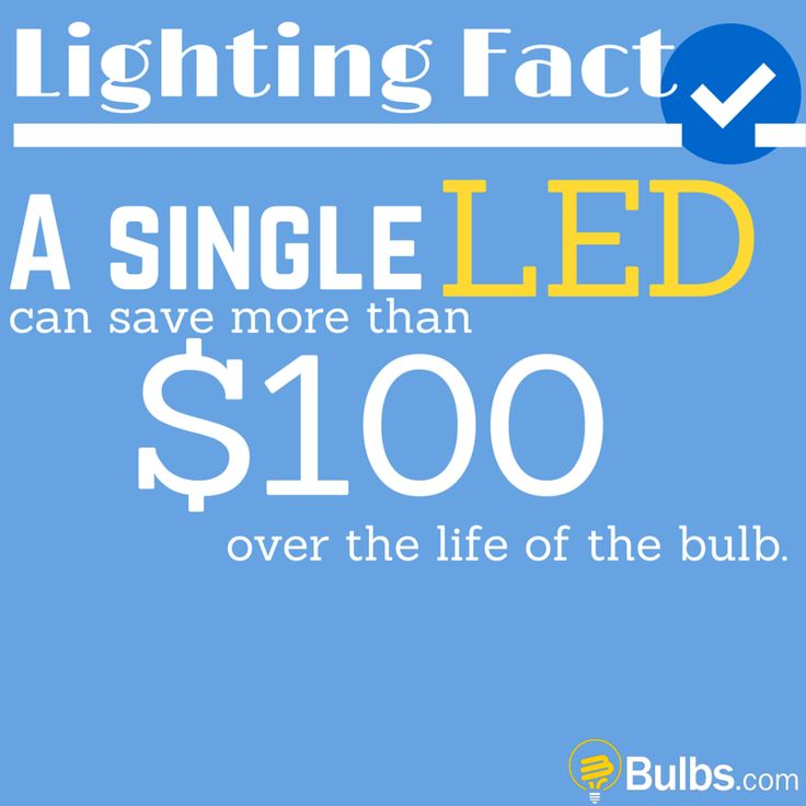 Lighting Fact: A single LED can save more than $100 over the life of the bulb.