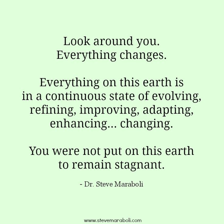 """""""Look around you. Everything changes. Everything on this earth is in a continuous state of evolving, refining, improving, adapting, enhancing… changing. You were not put on this earth to remain stagnant."""" - Steve Maraboli #quote"""