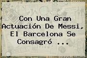 http://tecnoautos.com/wp-content/uploads/imagenes/tendencias/thumbs/con-una-gran-actuacion-de-messi-el-barcelona-se-consagro.jpg Barcelona. Con una gran actuación de Messi, el Barcelona se consagró ..., Enlaces, Imágenes, Videos y Tweets - http://tecnoautos.com/actualidad/barcelona-con-una-gran-actuacion-de-messi-el-barcelona-se-consagro/