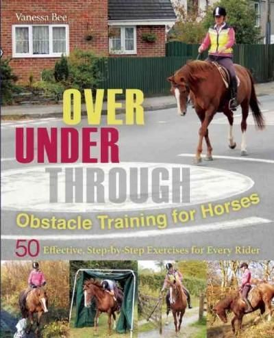 Over Under Through: Obstacle Training for Horses 50 Effective: Step-by-Step Exercises for Every Rider
