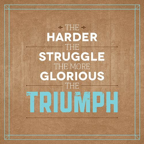 Week 19 The Harder The Struggle The More Glorious The Triumph