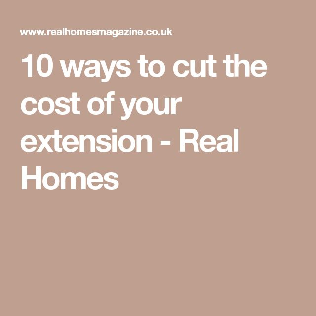 10 Ways To Cut The Cost Of Your Extension   Real Homes